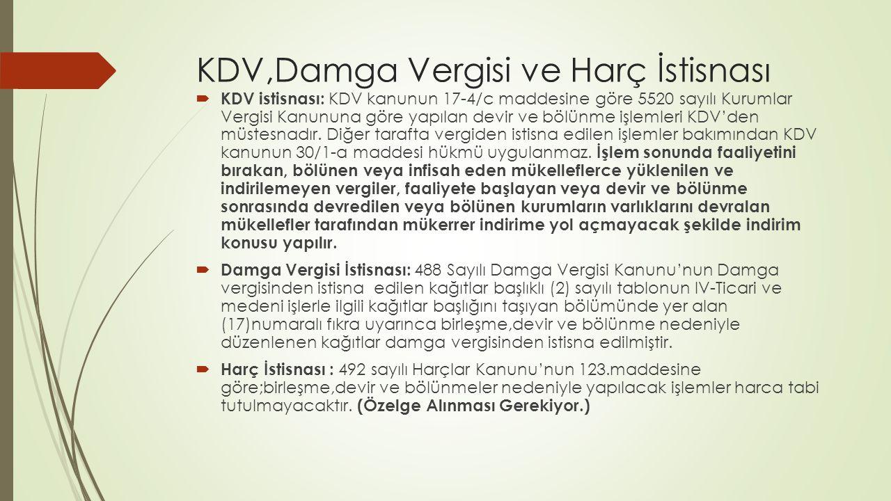 KDV,Damga Vergisi ve Harç İstisnası  KDV istisnası: KDV kanunun 17-4/c maddesine göre 5520 sayılı Kurumlar Vergisi Kanununa göre yapılan devir ve bölünme işlemleri KDV'den müstesnadır.