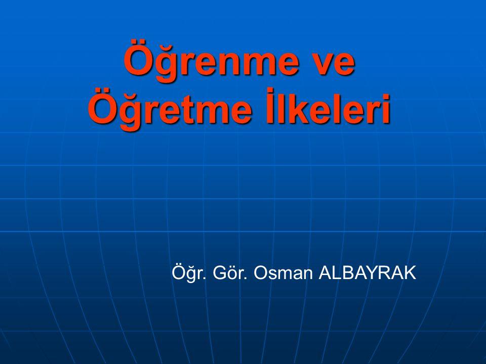 Öğrenme ve Öğretme İlkeleri Öğr. Gör. Osman ALBAYRAK
