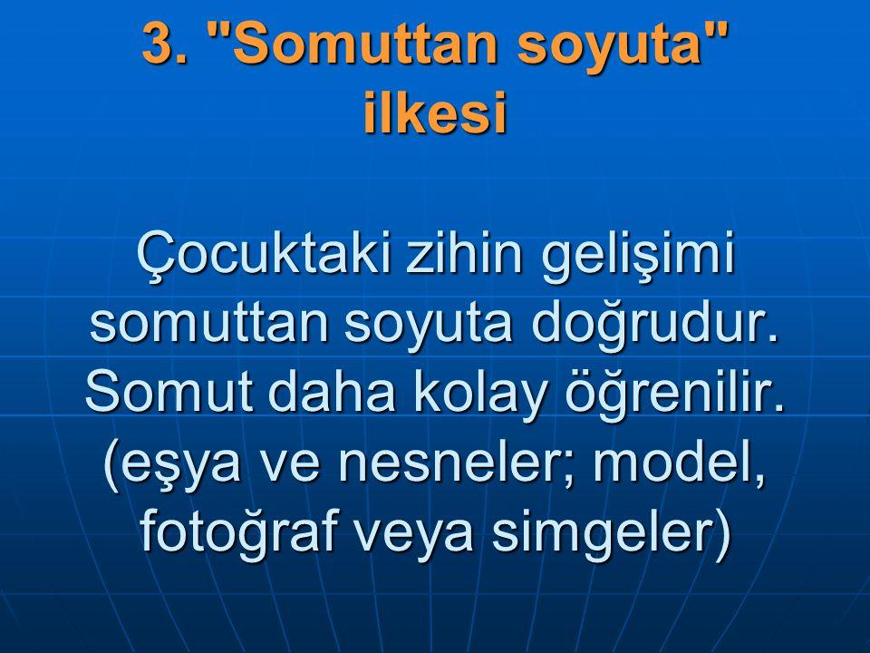 3. Somuttan soyuta ilkesi Çocuktaki zihin gelişimi somuttan soyuta doğrudur.