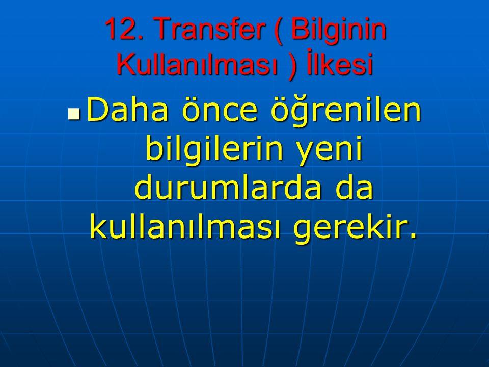 12. Transfer ( Bilginin Kullanılması ) İlkesi Daha önce öğrenilen bilgilerin yeni durumlarda da kullanılması gerekir. Daha önce öğrenilen bilgilerin y