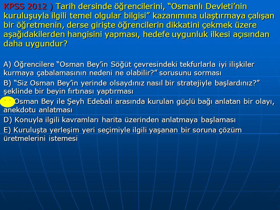 """KPSS 2012 ) Tarih dersinde öğrencilerini, """"Osmanlı Devleti'nin kuruluşuyla ilgili temel olgular bilgisi"""" kazanımına ulaştırmaya çalışan bir öğretmenin"""