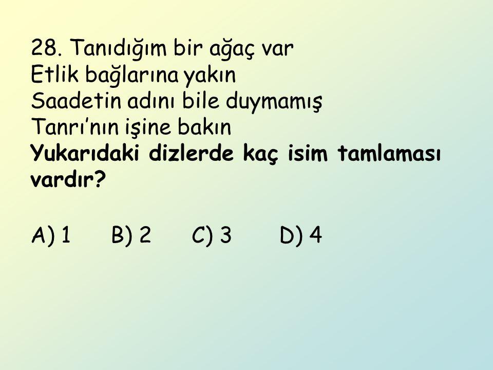 28. Tanıdığım bir ağaç var Etlik bağlarına yakın Saadetin adını bile duymamış Tanrı'nın işine bakın Yukarıdaki dizlerde kaç isim tamlaması vardır? A)