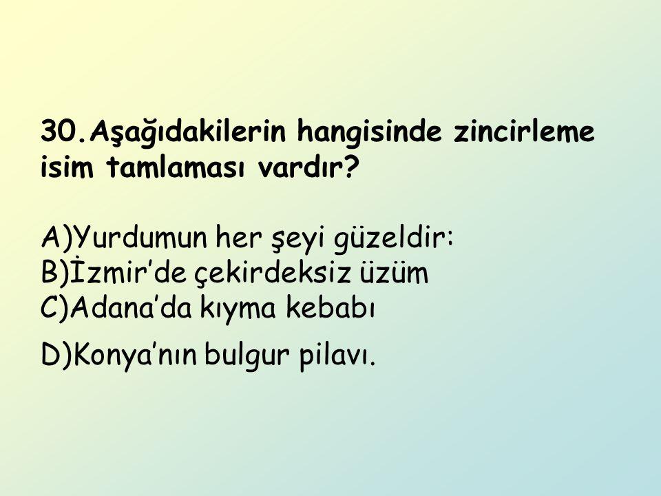 30.Aşağıdakilerin hangisinde zincirleme isim tamlaması vardır? A)Yurdumun her şeyi güzeldir: B)İzmir'de çekirdeksiz üzüm C)Adana'da kıyma kebabı D)Kon
