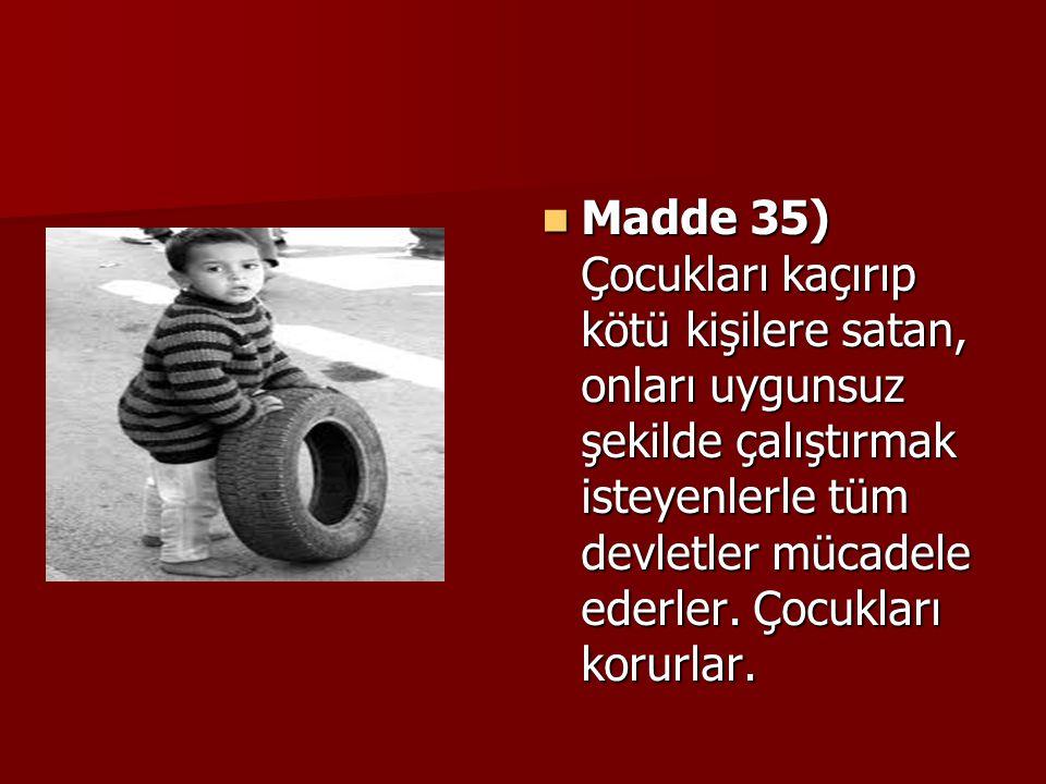 Madde 35) Çocukları kaçırıp kötü kişilere satan, onları uygunsuz şekilde çalıştırmak isteyenlerle tüm devletler mücadele ederler.