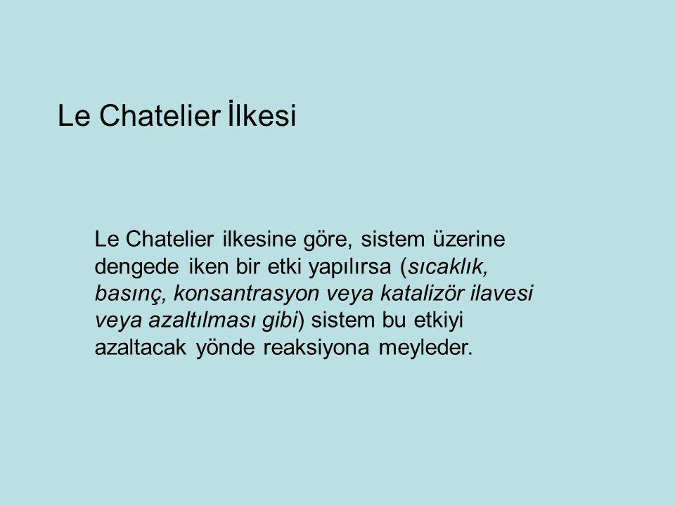 Le Chatelier ilkesine göre, sistem üzerine dengede iken bir etki yapılırsa (sıcaklık, basınç, konsantrasyon veya katalizör ilavesi veya azaltılması gibi) sistem bu etkiyi azaltacak yönde reaksiyona meyleder.