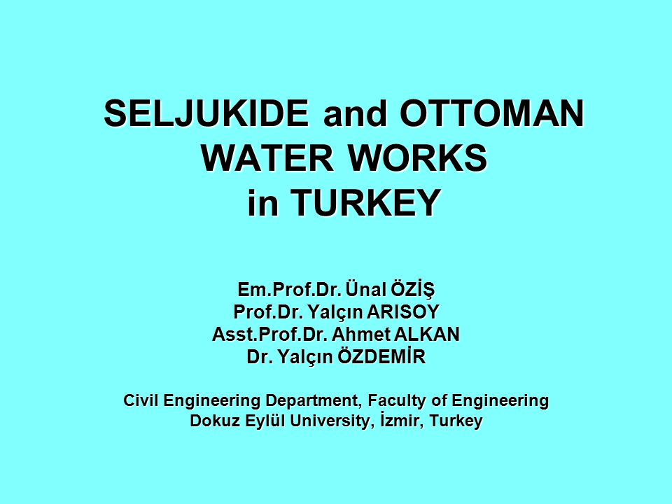 SELJUKIDE and OTTOMAN WATER WORKS in TURKEY Em.Prof.Dr. Ünal ÖZİŞ Prof.Dr. Yalçın ARISOY Asst.Prof.Dr. Ahmet ALKAN Dr. Yalçın ÖZDEMİR Civil Engineerin