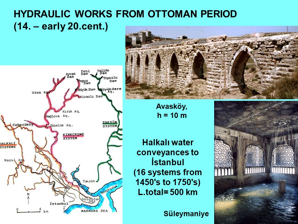 Halkalı water conveyances to İstanbul (16 systems from 1450's to 1750's) L.total= 500 km Süleymaniye Avasköy, h = 10 m HYDRAULIC WORKS FROM OTTOMAN PE