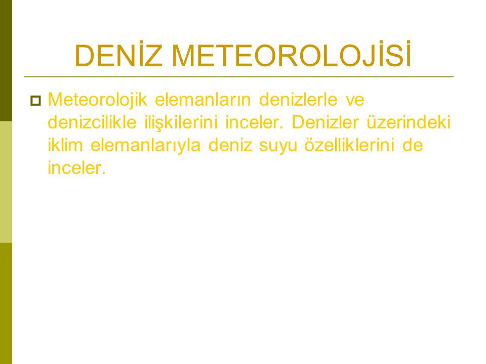 DENİZ METEOROLOJİSİ  Meteorolojik elemanların denizlerle ve denizcilikle ilişkilerini inceler.