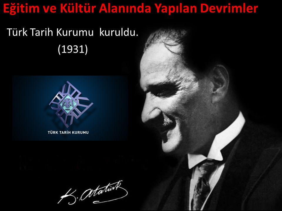 Eğitim ve Kültür Alanında Yapılan Devrimler Türk Tarih Kurumu kuruldu. (1931)