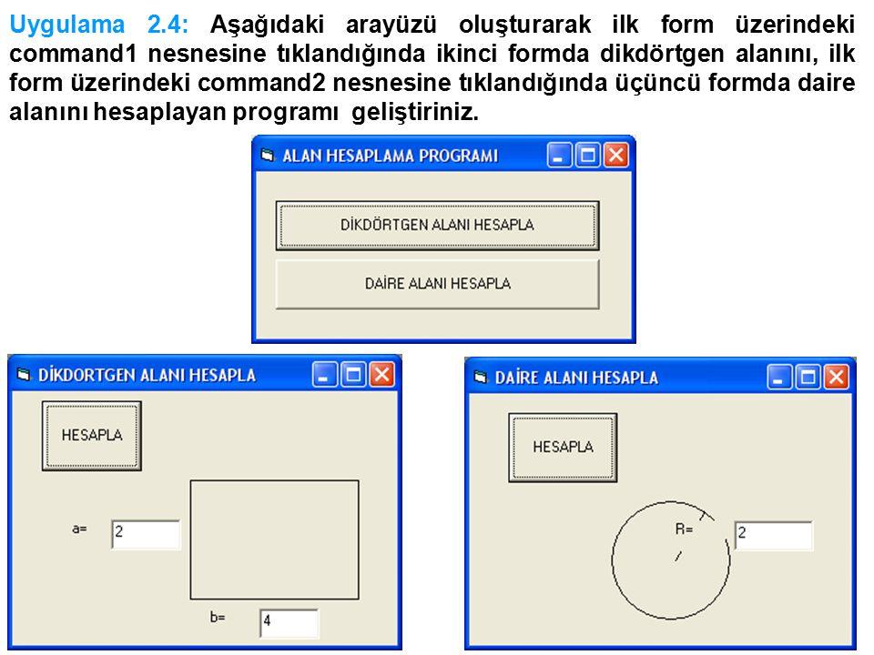 Uygulama 2.4: Aşağıdaki arayüzü oluşturarak ilk form üzerindeki command1 nesnesine tıklandığında ikinci formda dikdörtgen alanını, ilk form üzerindeki command2 nesnesine tıklandığında üçüncü formda daire alanını hesaplayan programı geliştiriniz.