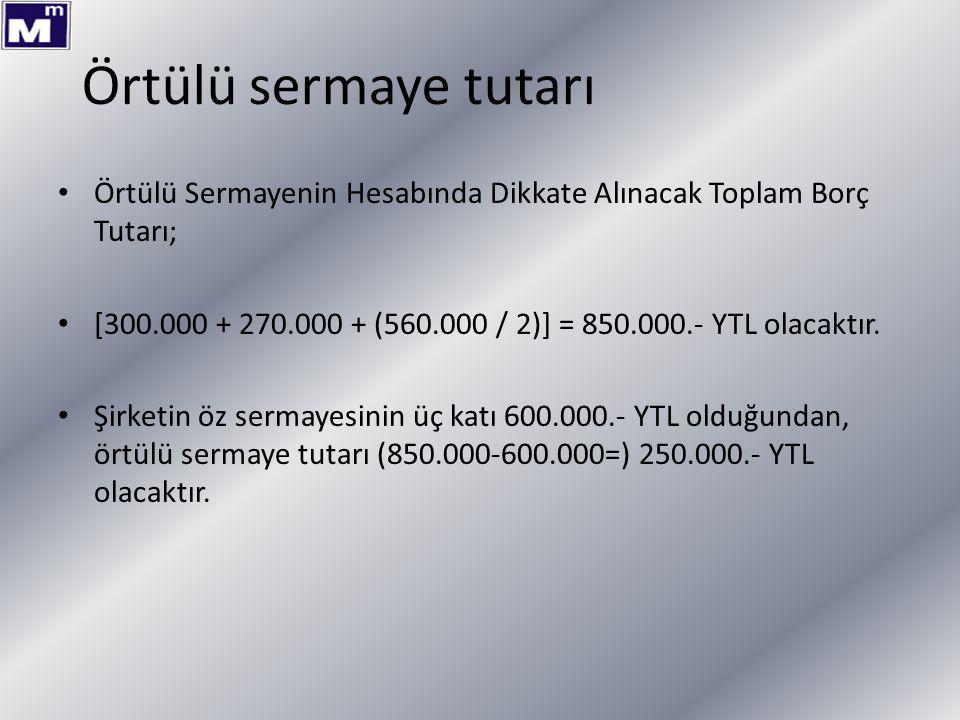 Örtülü sermaye tutarı Örtülü Sermayenin Hesabında Dikkate Alınacak Toplam Borç Tutarı; [300.000 + 270.000 + (560.000 / 2)] = 850.000.- YTL olacaktır.