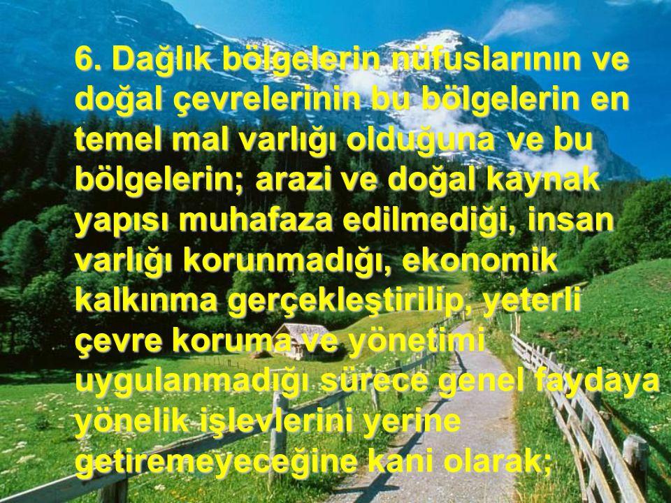6. Dağlık bölgelerin nüfuslarının ve doğal çevrelerinin bu bölgelerin en temel mal varlığı olduğuna ve bu bölgelerin; arazi ve doğal kaynak yapısı muh