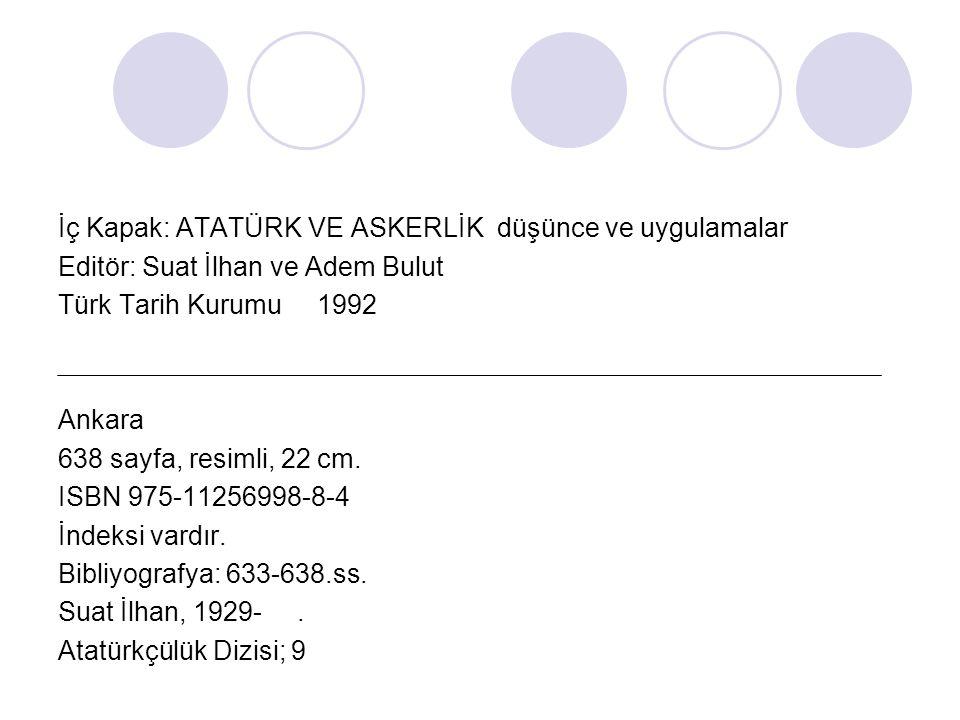 İç Kapak: ATATÜRK VE ASKERLİK düşünce ve uygulamalar Editör: Suat İlhan ve Adem Bulut Türk Tarih Kurumu 1992 Ankara 638 sayfa, resimli, 22 cm. ISBN 97