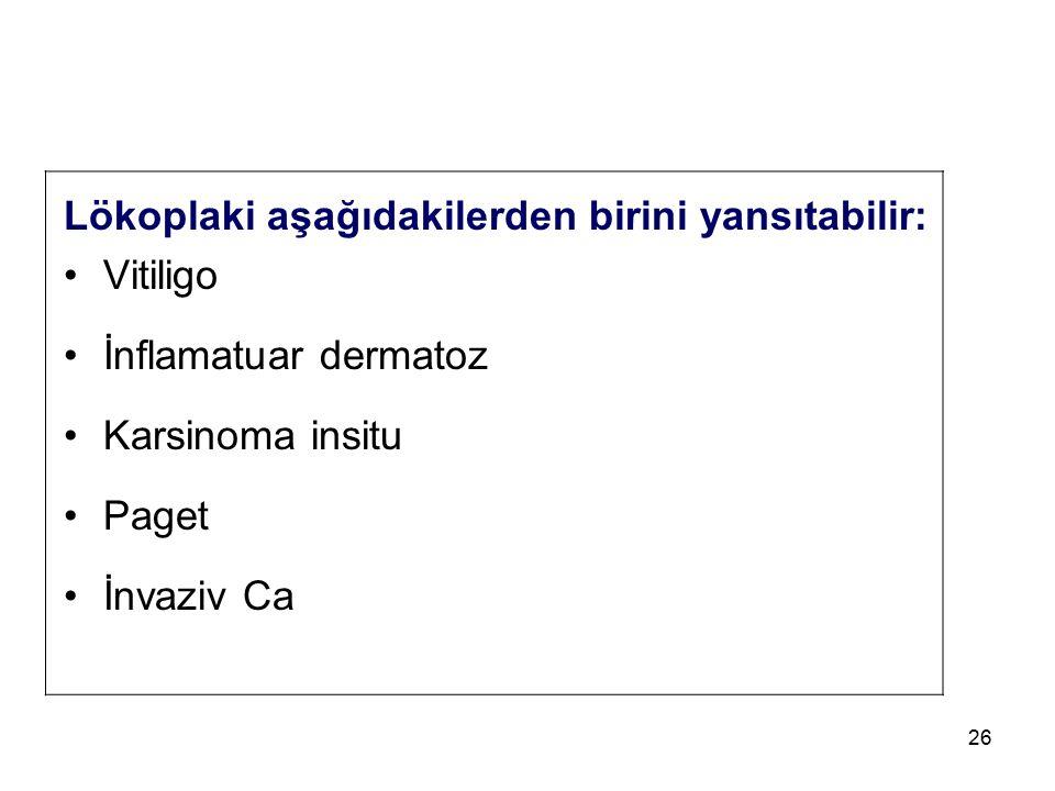 26 Lökoplaki aşağıdakilerden birini yansıtabilir: Vitiligo İnflamatuar dermatoz Karsinoma insitu Paget İnvaziv Ca