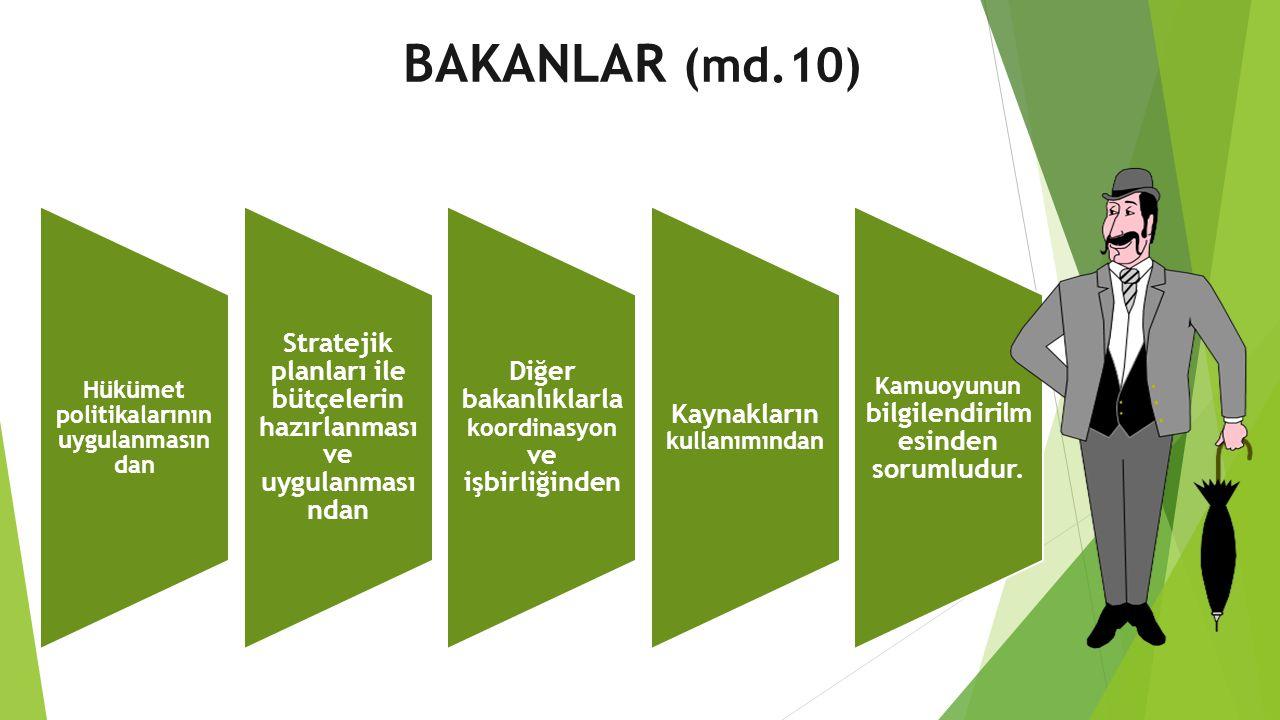 BAKANLAR (md.10) Hükümet politikalarının uygulanmasın dan Stratejik planları ile bütçelerin hazırlanması ve uygulanması ndan Diğer bakanlıklarla koordinasyon ve işbirliğinden Kaynakların kullanımından Kamuoyunun bilgilendirilm esinden sorumludur.