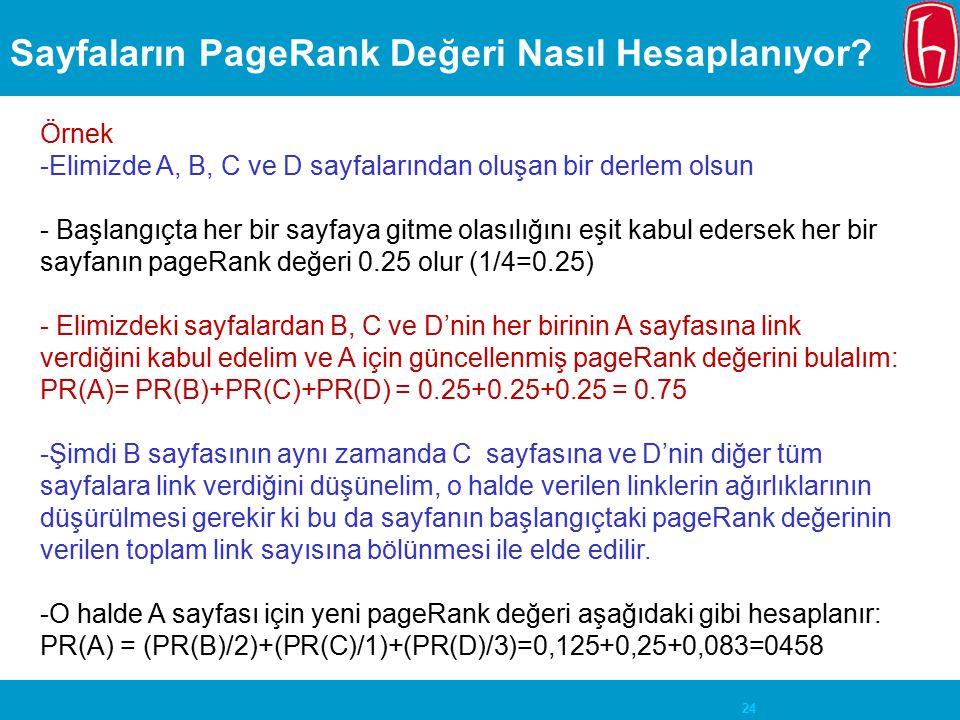 24 Sayfaların PageRank Değeri Nasıl Hesaplanıyor? Örnek -Elimizde A, B, C ve D sayfalarından oluşan bir derlem olsun - Başlangıçta her bir sayfaya git