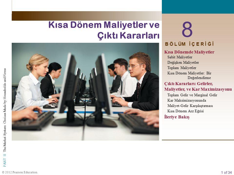 1 of 34 PART II The Market System: Choices Made by Households and Firms © 2012 Pearson Education 8 Kısa Dönem Maliyetler ve Çıktı Kararları B Ö L ÜM İ Ç E R İ Ğ İ Kısa Dönemde Maliyetler Sabit Maliyetler Değişken Maliyetler Toplam Maliyetler Kısa Dönem Maliyetler: Bir Değerlendirme Çıktı Kararları: Gelirler, Maliyetler, ve Kar Maximizasyonu Toplam Gelir ve Marginal Gelir Kar Maksimizasyonunda Maliyet-Gelir Karşılaştırması Kısa Dönem Arz Eğrisi İleriye Bakış