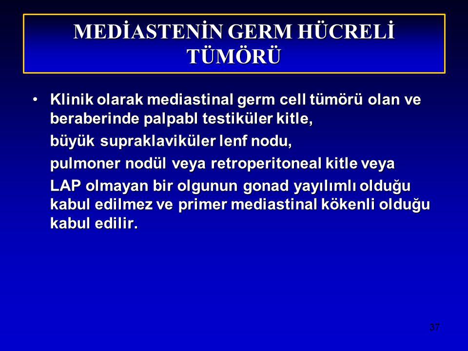 37 MEDİASTENİN GERM HÜCRELİ TÜMÖRÜ Klinik olarak mediastinal germ cell tümörü olan ve beraberinde palpabl testiküler kitle,Klinik olarak mediastinal germ cell tümörü olan ve beraberinde palpabl testiküler kitle, büyük supraklaviküler lenf nodu, pulmoner nodül veya retroperitoneal kitle veya LAP olmayan bir olgunun gonad yayılımlı olduğu kabul edilmez ve primer mediastinal kökenli olduğu kabul edilir.