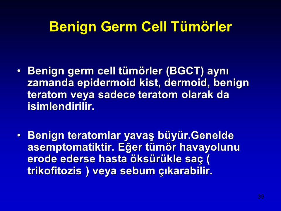 39 Benign Germ Cell Tümörler Benign germ cell tümörler (BGCT) aynı zamanda epidermoid kist, dermoid, benign teratom veya sadece teratom olarak da isimlendirilir.Benign germ cell tümörler (BGCT) aynı zamanda epidermoid kist, dermoid, benign teratom veya sadece teratom olarak da isimlendirilir.