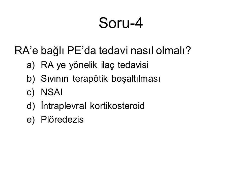 Soru-4 RA'e bağlı PE'da tedavi nasıl olmalı? a)RA ye yönelik ilaç tedavisi b)Sıvının terapötik boşaltılması c)NSAI d)İntraplevral kortikosteroid e)Plö