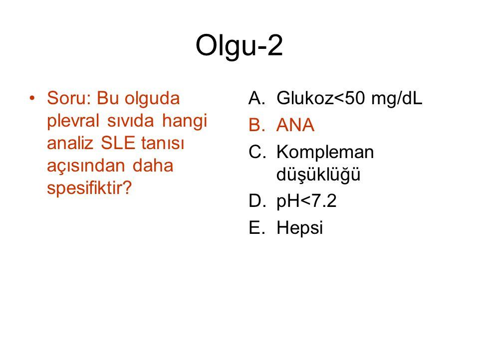 Olgu-2 Soru: Bu olguda plevral sıvıda hangi analiz SLE tanısı açısından daha spesifiktir? A.Glukoz<50 mg/dL B.ANA C.Kompleman düşüklüğü D.pH<7.2 E.Hep