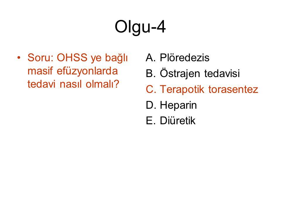 Olgu-4 Soru: OHSS ye bağlı masif efüzyonlarda tedavi nasıl olmalı? A.Plöredezis B.Östrajen tedavisi C.Terapotik torasentez D.Heparin E.Diüretik