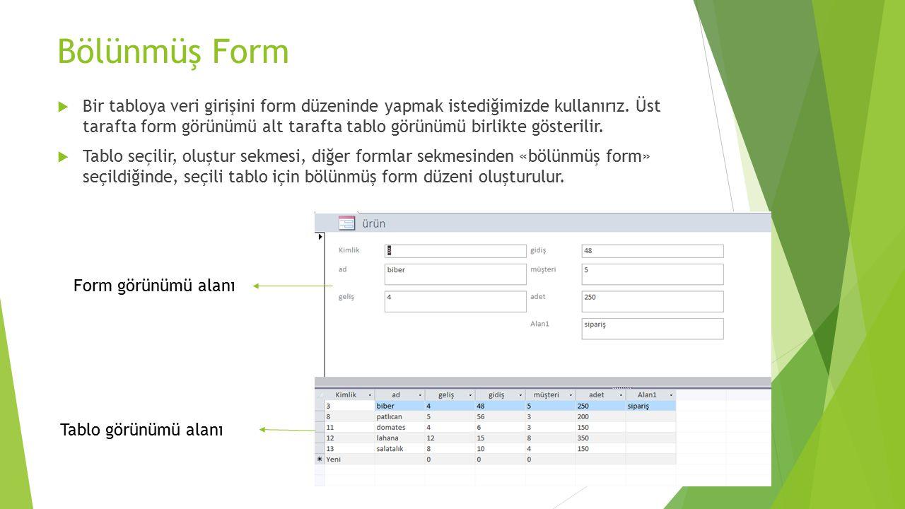 Bölünmüş Form  Bir tabloya veri girişini form düzeninde yapmak istediğimizde kullanırız. Üst tarafta form görünümü alt tarafta tablo görünümü birlikt