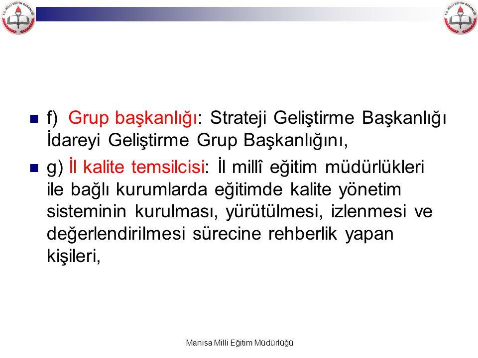 Manisa Milli Eğitim Müdürlüğü f) Grup başkanlığı: Strateji Geliştirme Başkanlığı İdareyi Geliştirme Grup Başkanlığını, g) İl kalite temsilcisi: İl mil