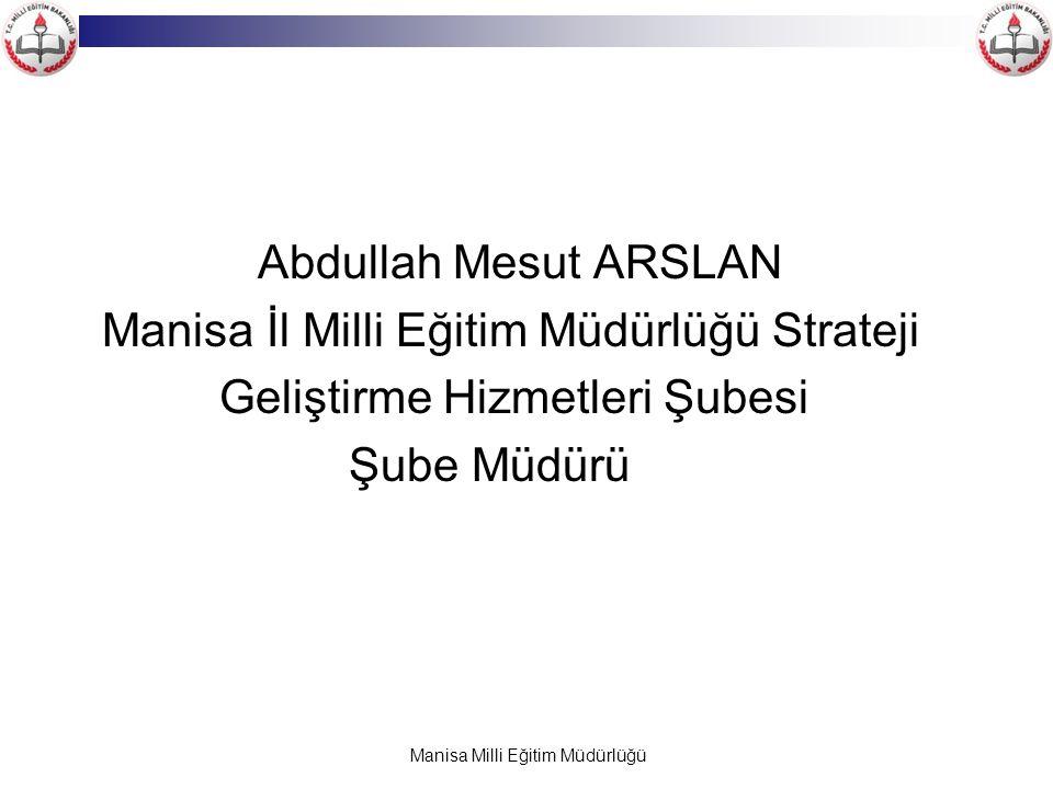 Manisa Milli Eğitim Müdürlüğü Abdullah Mesut ARSLAN Manisa İl Milli Eğitim Müdürlüğü Strateji Geliştirme Hizmetleri Şubesi Şube Müdürü