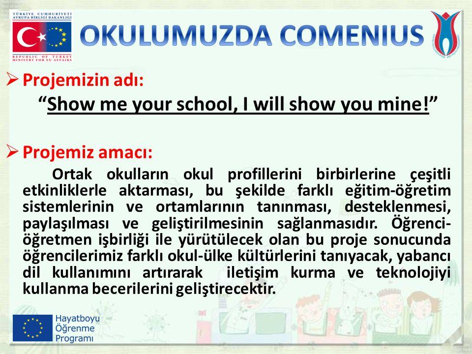 """ Projemizin adı: """"Show me your school, I will show you mine!""""  Projemiz amacı: Ortak okulların okul profillerini birbirlerine çeşitli etkinliklerle"""