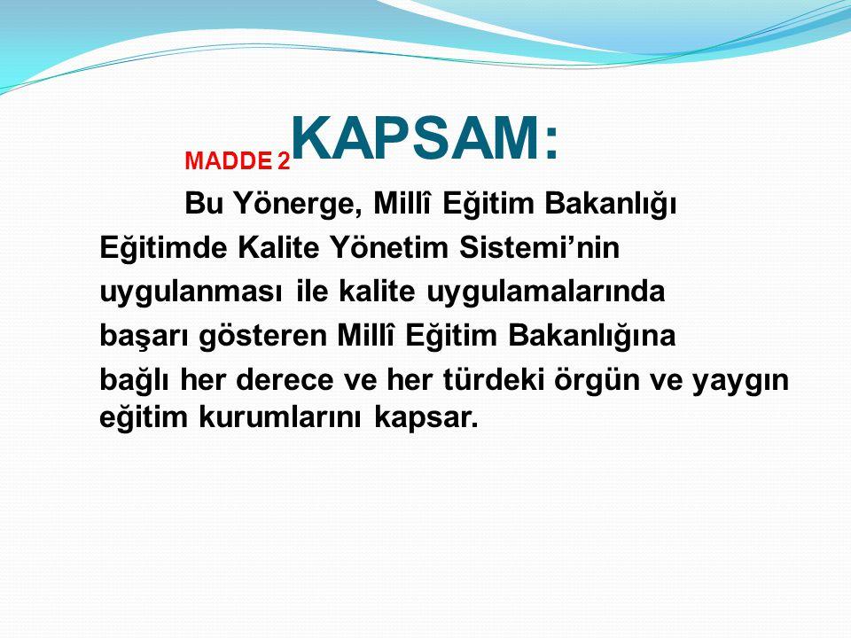 KAPSAM: MADDE 2 Bu Yönerge, Millî Eğitim Bakanlığı Eğitimde Kalite Yönetim Sistemi'nin uygulanması ile kalite uygulamalarında başarı gösteren Millî Eğ