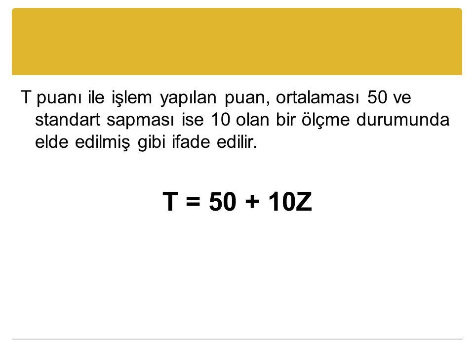 T puanı ile işlem yapılan puan, ortalaması 50 ve standart sapması ise 10 olan bir ölçme durumunda elde edilmiş gibi ifade edilir. T = 50 + 10Z