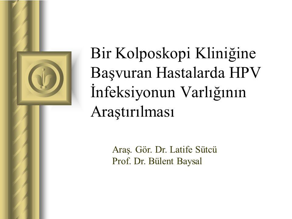 Bir Kolposkopi Kliniğine Başvuran Hastalarda HPV İnfeksiyonun Varlığının Araştırılması Araş. Gör. Dr. Latife Sütcü Prof. Dr. Bülent Baysal