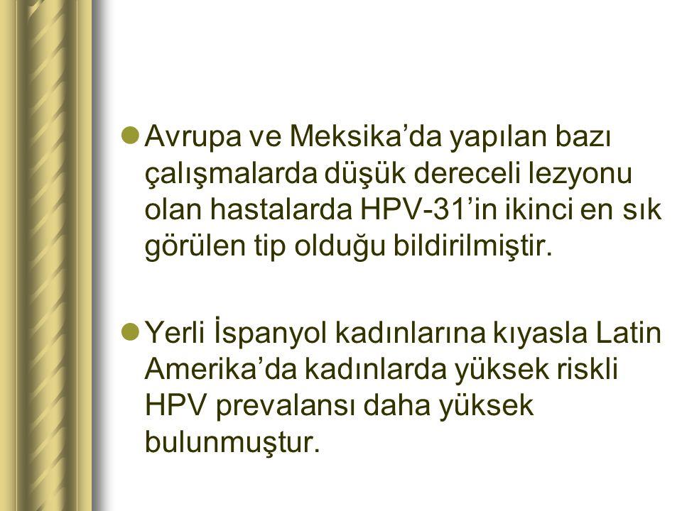 Avrupa ve Meksika'da yapılan bazı çalışmalarda düşük dereceli lezyonu olan hastalarda HPV-31'in ikinci en sık görülen tip olduğu bildirilmiştir. Yerli