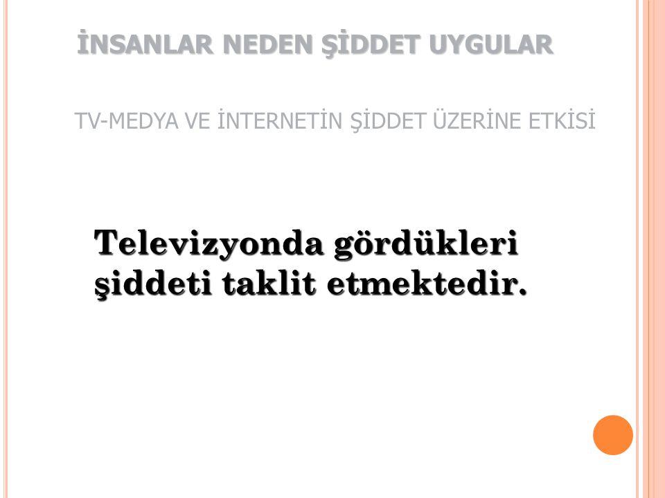 Televizyonda gördükleri şiddeti taklit etmektedir. İNSANLAR NEDEN ŞİDDET UYGULAR TV-MEDYA VE İNTERNETİN ŞİDDET ÜZERİNE ETKİSİ
