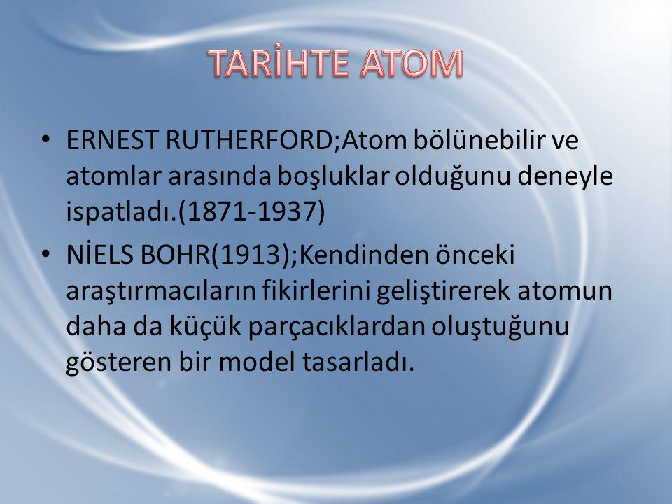 ERNEST RUTHERFORD;Atom bölünebilir ve atomlar arasında boşluklar olduğunu deneyle ispatladı.(1871-1937) NİELS BOHR(1913);Kendinden önceki araştırmacıl