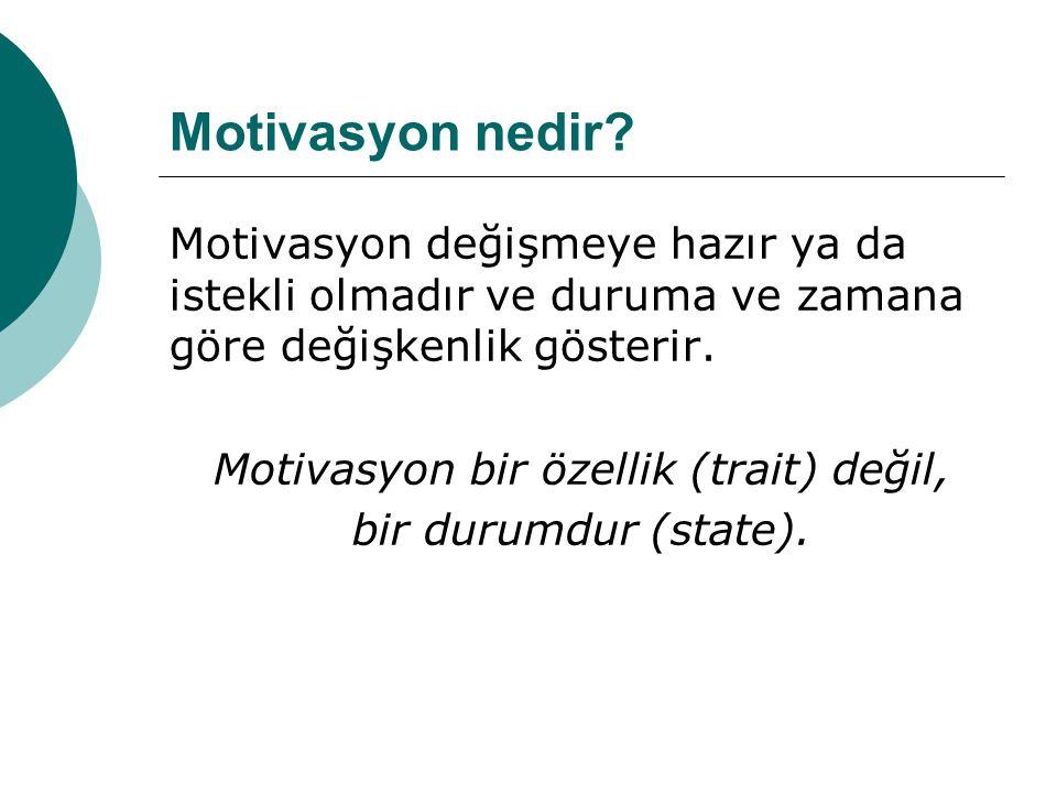 Motivasyon nedir? Motivasyon değişmeye hazır ya da istekli olmadır ve duruma ve zamana göre değişkenlik gösterir. Motivasyon bir özellik (trait) değil