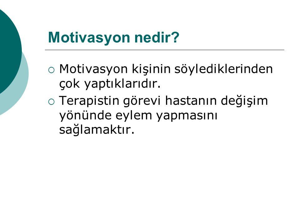 Motivasyon nedir?  Motivasyon kişinin söylediklerinden çok yaptıklarıdır.  Terapistin görevi hastanın değişim yönünde eylem yapmasını sağlamaktır.