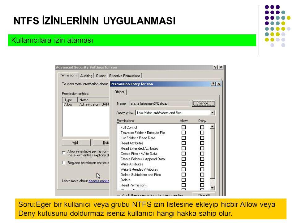 NTFS İZİNLERİNİN UYGULANMASI Kullanıcılara izin ataması Soru:Eger bir kullanıcı veya grubu NTFS izin listesine ekleyip hicbir Allow veya Deny kutusunu doldurmaz iseniz kullanıcı hangi hakka sahip olur.