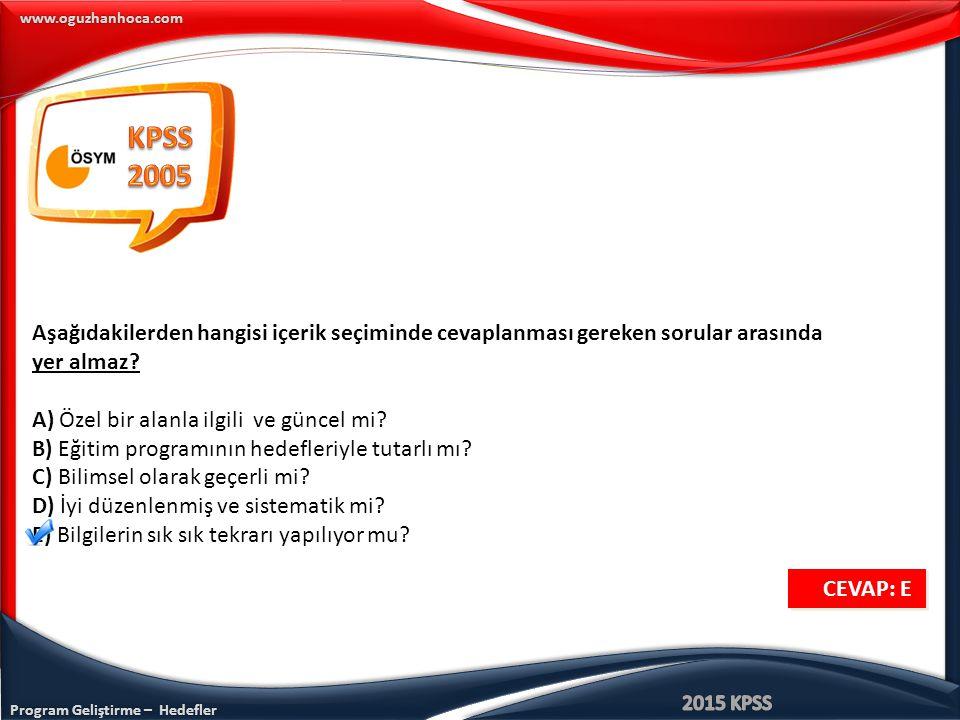 Program Geliştirme – Hedefler www.oguzhanhoca.com Aşağıdakilerden hangisi içerik seçiminde cevaplanması gereken sorular arasında yer almaz? A) Özel bi