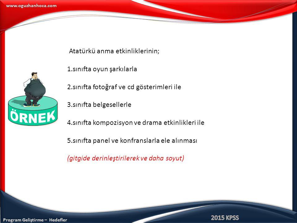 Program Geliştirme – Hedefler www.oguzhanhoca.com Atatürkü anma etkinliklerinin; 1.sınıfta oyun şarkılarla 2.sınıfta fotoğraf ve cd gösterimleri ile 3