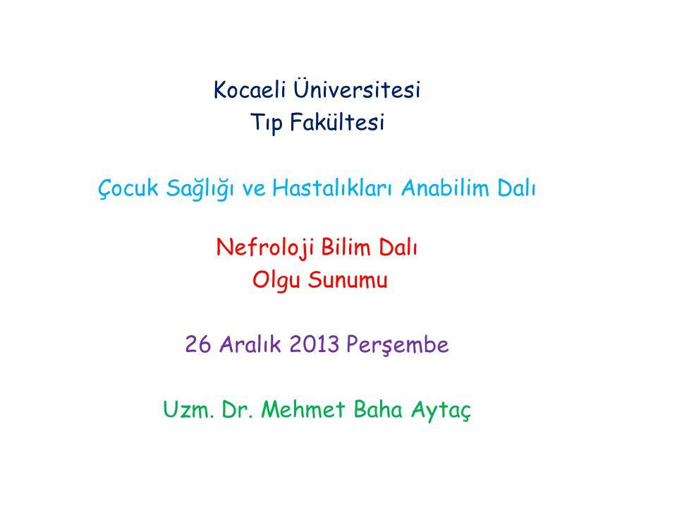 Kocaeli Üniversitesi Tıp Fakültesi Çocuk Sağlığı ve Hastalıkları Anabilim Dalı Nefroloji Bilim Dalı Olgu Sunumu 26 Aralık 2013 Perşembe Uzm. Dr. Mehme
