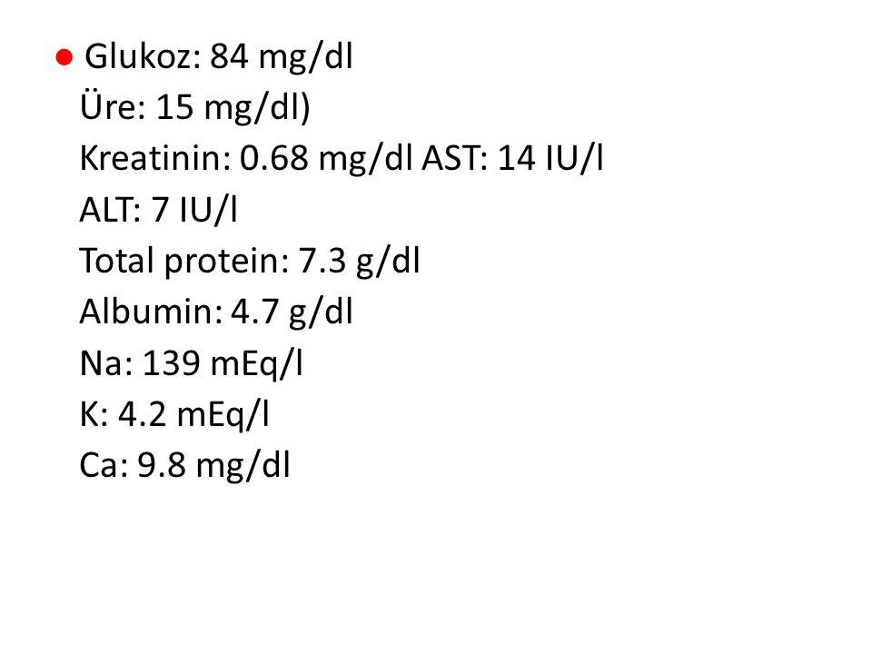 ● Glukoz: 84 mg/dl Üre: 15 mg/dl) Kreatinin: 0.68 mg/dl AST: 14 IU/l ALT: 7 IU/l Total protein: 7.3 g/dl Albumin: 4.7 g/dl Na: 139 mEq/l K: 4.2 mEq/l