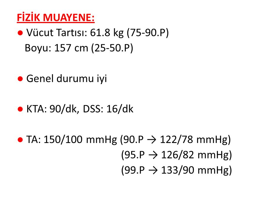 FİZİK MUAYENE: ● Vücut Tartısı: 61.8 kg (75-90.P) Boyu: 157 cm (25-50.P) ● Genel durumu iyi ● KTA: 90/dk, DSS: 16/dk ● TA: 150/100 mmHg (90.P → 122/78