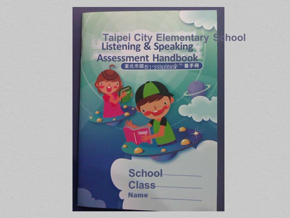 Taipei City Elementary School Listening & Speaking Assessment Handbook fS J^$SݧEfl8l¥ School Class Name