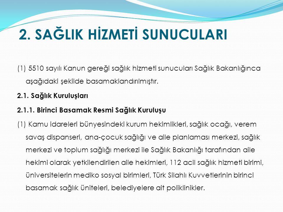 2. SAĞLIK HİZMETİ SUNUCULARI (1) 5510 sayılı Kanun gereği sağlık hizmeti sunucuları Sağlık Bakanlığınca aşağıdaki şekilde basamaklandırılmıştır. 2.1.