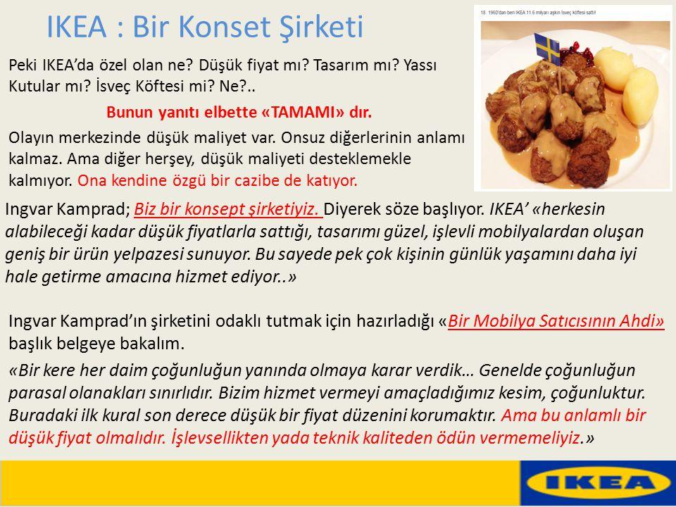 IKEA : Bir Konset Şirketi Peki IKEA'da özel olan ne? Düşük fiyat mı? Tasarım mı? Yassı Kutular mı? İsveç Köftesi mi? Ne?.. Bunun yanıtı elbette «TAMAM
