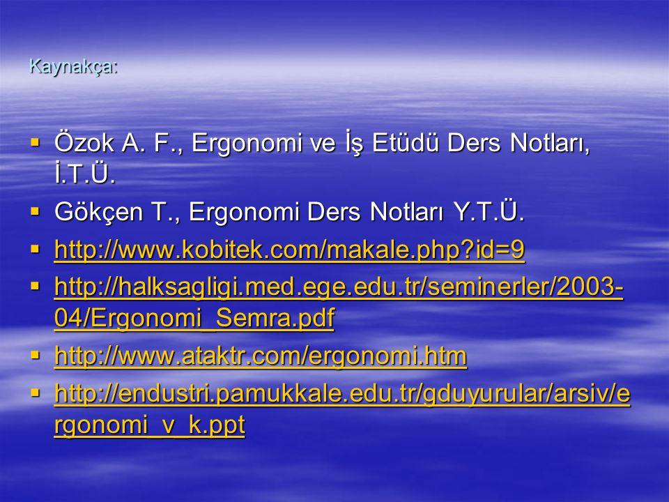 Kaynakça:  Özok A. F., Ergonomi ve İş Etüdü Ders Notları, İ.T.Ü.  Gökçen T., Ergonomi Ders Notları Y.T.Ü.  http://www.kobitek.com/makale.php?id=9 h