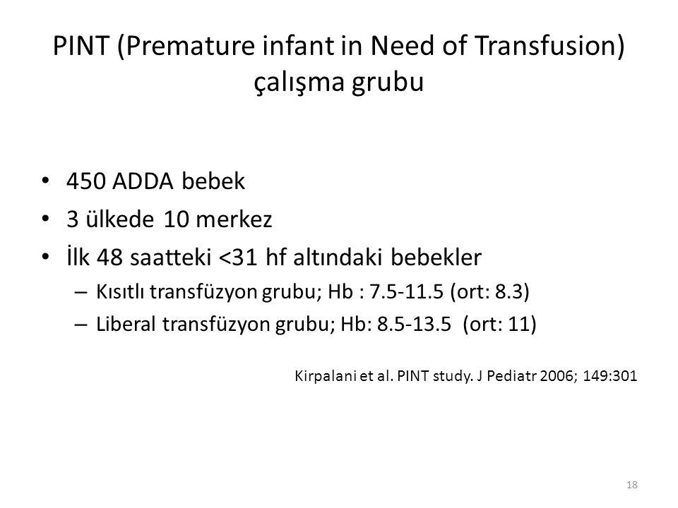 PINT (Premature infant in Need of Transfusion) çalışma grubu 450 ADDA bebek 3 ülkede 10 merkez İlk 48 saatteki <31 hf altındaki bebekler – Kısıtlı transfüzyon grubu; Hb : 7.5-11.5 (ort: 8.3) – Liberal transfüzyon grubu; Hb: 8.5-13.5 (ort: 11) Kirpalani et al.