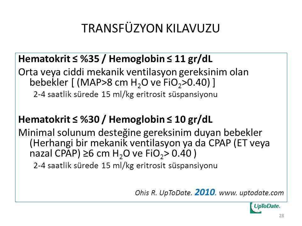 TRANSFÜZYON KILAVUZU Hematokrit ≤ %35 / Hemoglobin ≤ 11 gr/dL Orta veya ciddi mekanik ventilasyon gereksinim olan bebekler [ (MAP>8 cm H 2 O ve FiO 2 >0.40) ] 2-4 saatlik sürede 15 ml/kg eritrosit süspansiyonu Hematokrit ≤ %30 / Hemoglobin ≤ 10 gr/dL Minimal solunum desteğine gereksinim duyan bebekler (Herhangi bir mekanik ventilasyon ya da CPAP (ET veya nazal CPAP) ≥6 cm H 2 O ve FiO 2 > 0.40 ) 2-4 saatlik sürede 15 ml/kg eritrosit süspansiyonu Ohis R.